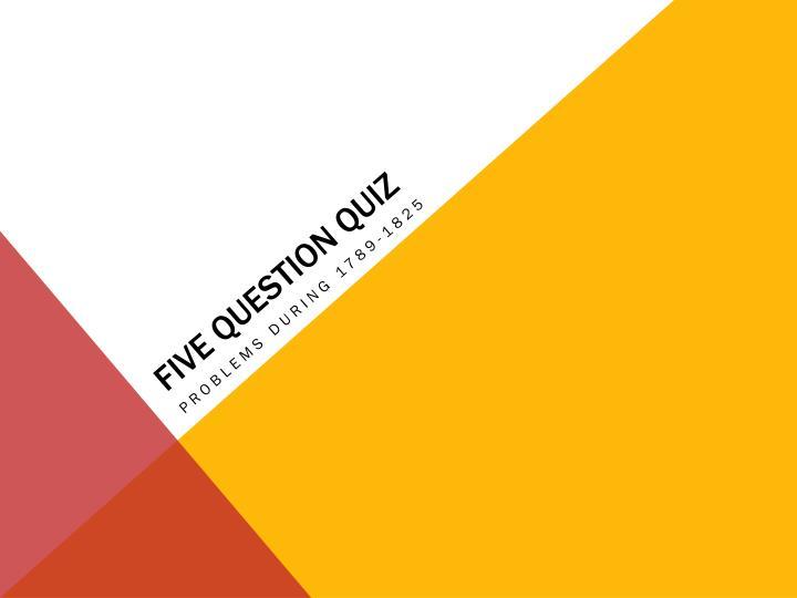 FIVE QUESTION QUIZ