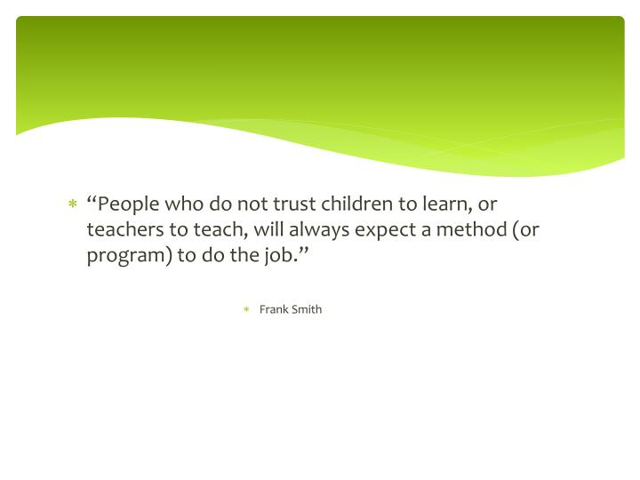 """""""People who do not trust children to learn, or teachers to teach, will always expect a method (or ..."""