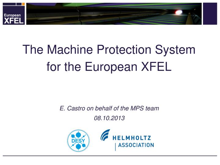 The machine protection system for the european xfel e castro on behalf of the mps team 08 10 2013