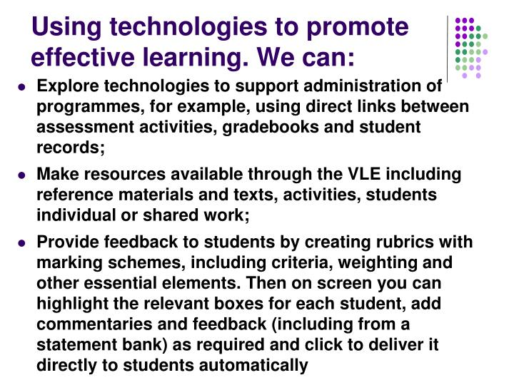 Using technologies to promote effective learning. We can: