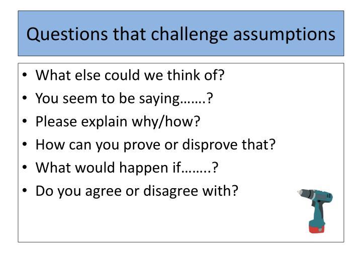 Questions that challenge assumptions