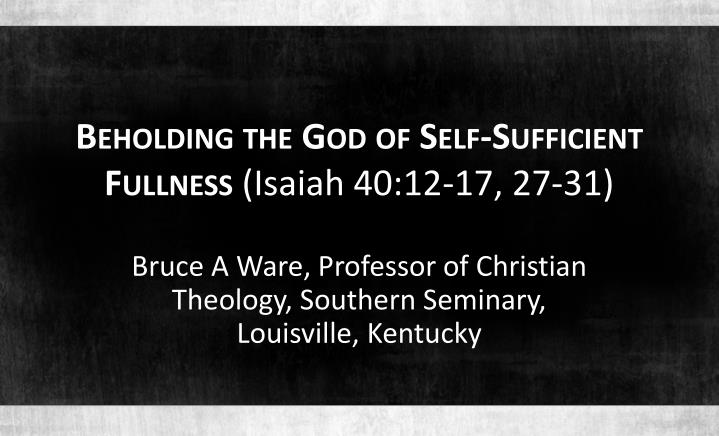 Beholding the god of self sufficient fullness isaiah 40 12 17 27 31