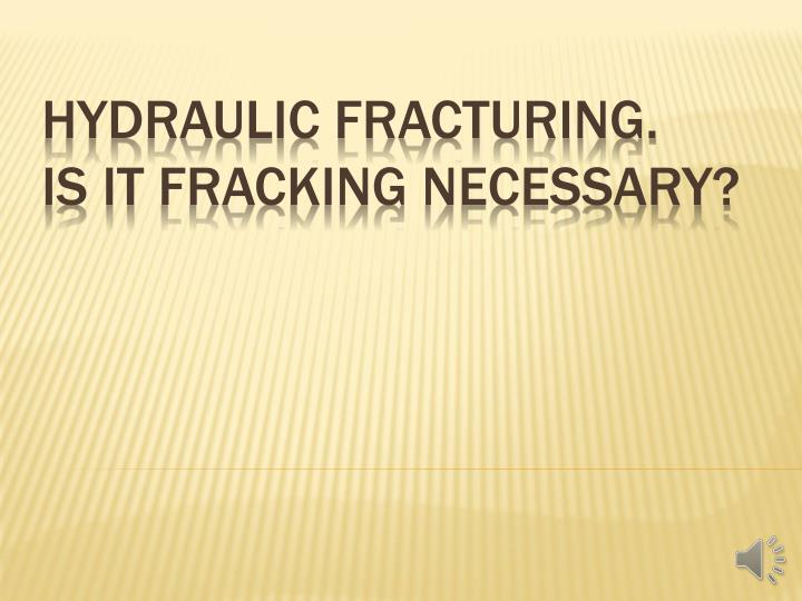 Hydraulic fracturing is it fracking necessary