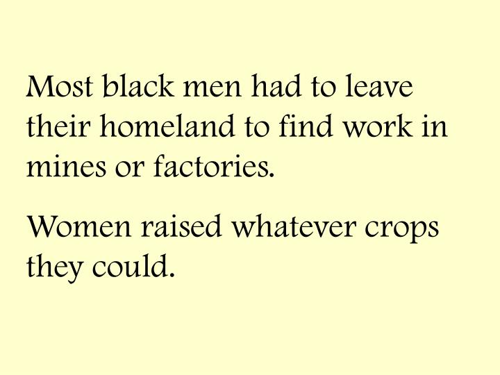 Most black men had to leave their homeland to find work in mines or factories.