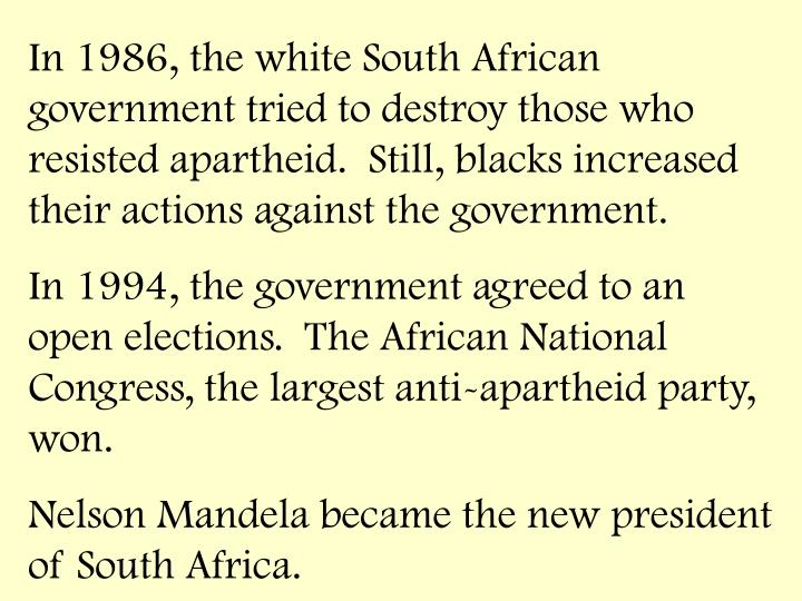 In 1986, the white South African government tried to destroy those who resisted apartheid.  Still, blacks increased their actions against the government.