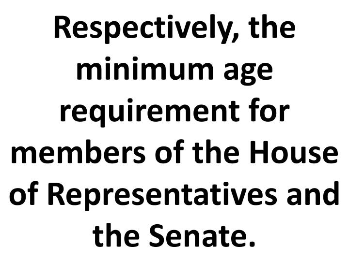 respectively the minimum age requirement for members of the house of representatives and the senate n.