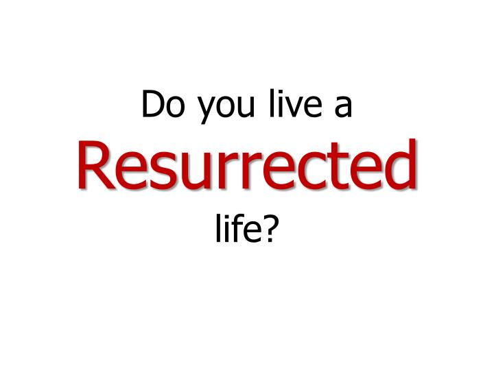 Do you live a resurrected life