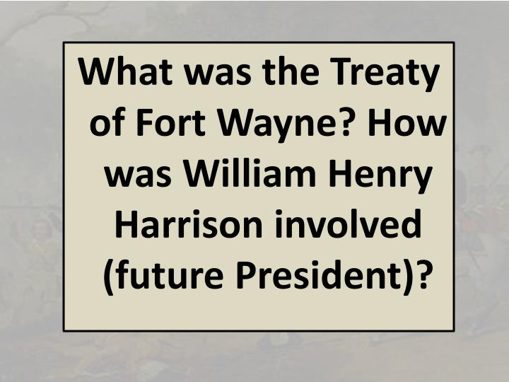 What was the Treaty of Fort Wayne? How was William Henry Harrison involved (future President)?