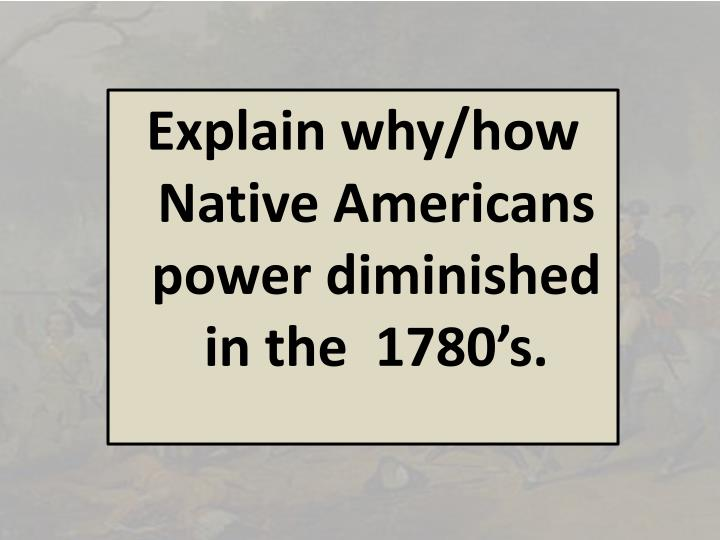 Explain why/how Native Americans power diminished in the  1780's.