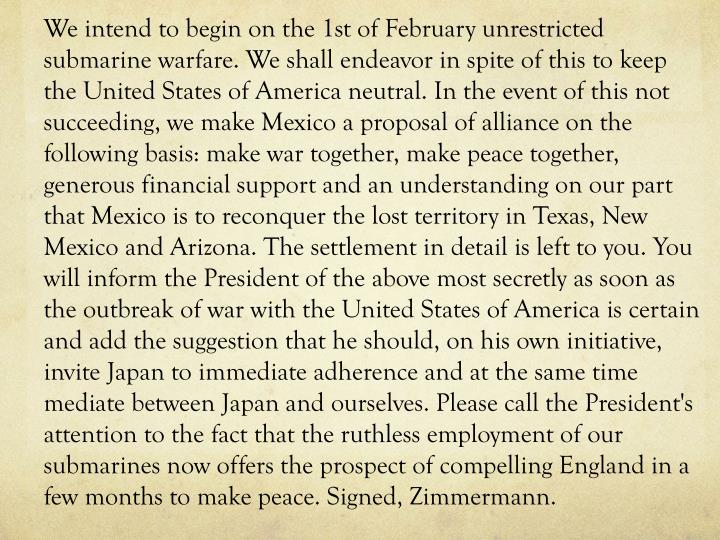 We intend to begin on the 1st of February unrestricted submarine warfare. We shall endeavor in spite of this to keep the United States of America neutral. In the event of this not succeeding, we make Mexico a proposal of alliance on the following basis: make war together, make peace together, generous financial support and an understanding on our part that Mexico is to