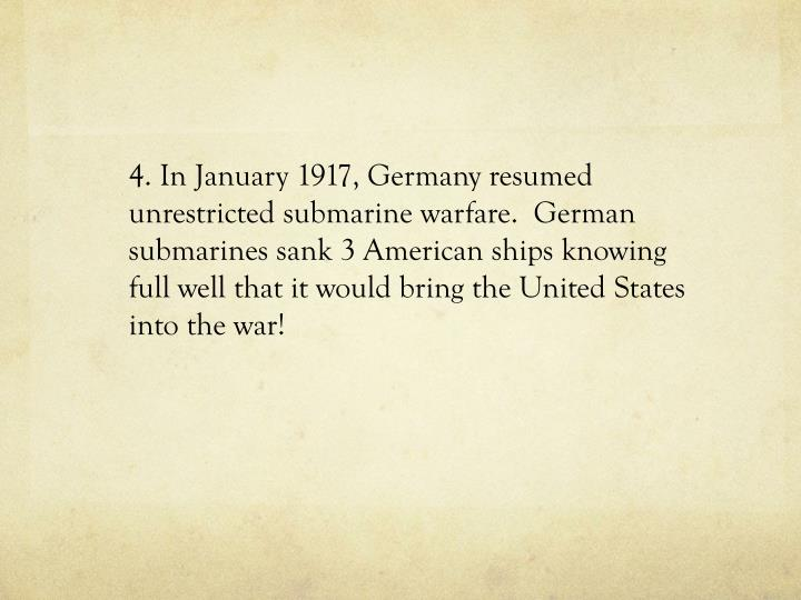 4. In January 1917, Germany resumed unrestricted submarine warfare.  German submarines sank 3 American ships knowing full well that it would bring the United States into the war!