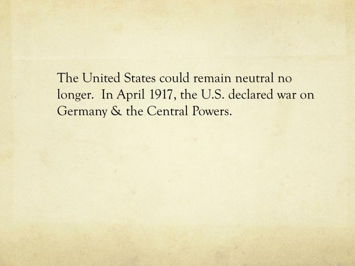 The United States could remain neutral no longer.  In April 1917, the U.S. declared war on Germany & the Central Powers.