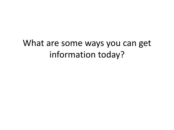 What are some ways you can get information today