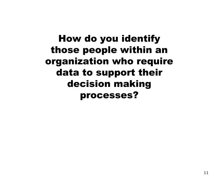 How do you identify those people within an organization who require data to support their decision making processes?