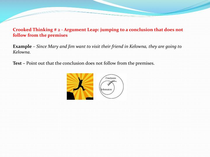 Crooked Thinking # 2 - Argument Leap: jumping to a conclusion that does not follow from the premises