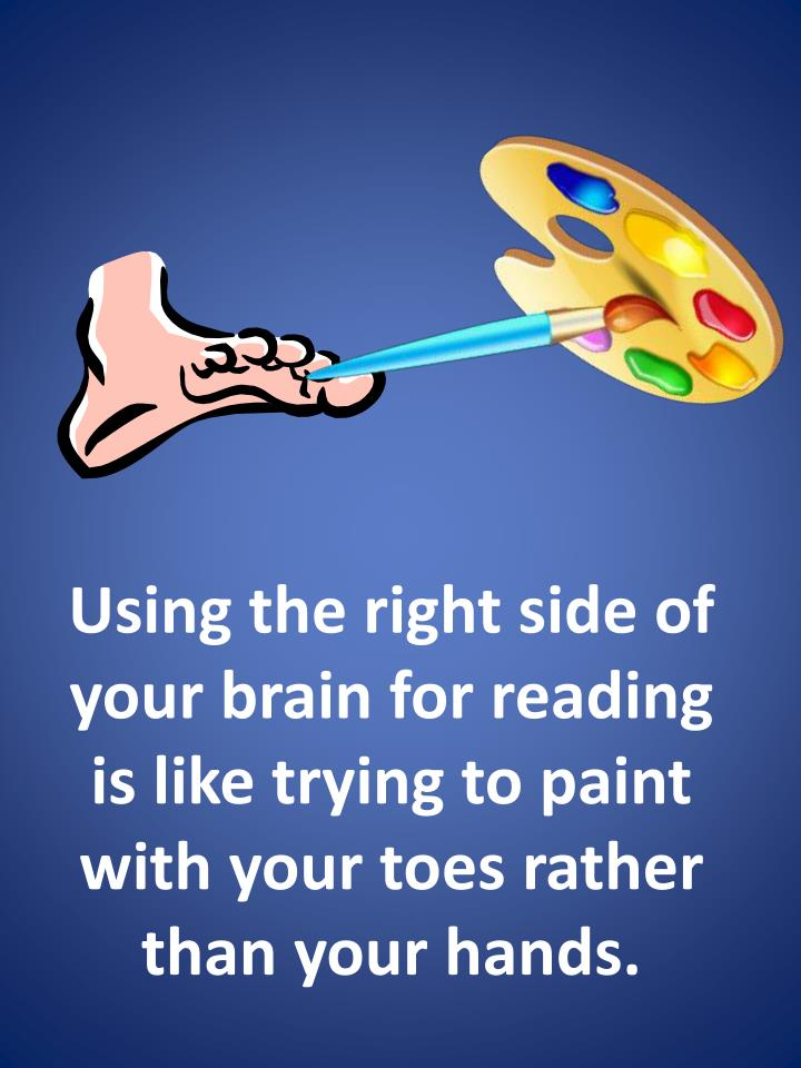 Using the right side of your brain for reading is like trying to paint with your toes rather than your hands.