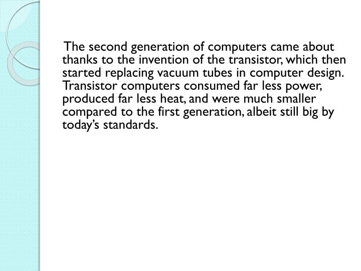 The second generation of computers came about thanks to the invention of the transistor, which then started replacing vacuum tubes in computer design. Transistor computers consumed far less power, produced far less heat, and were much smaller compared to the first generation, albeit still big by today's standards.