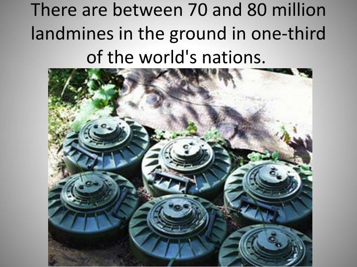 There are between 70 and 80 million landmines in the ground in one-third of the world's nations.