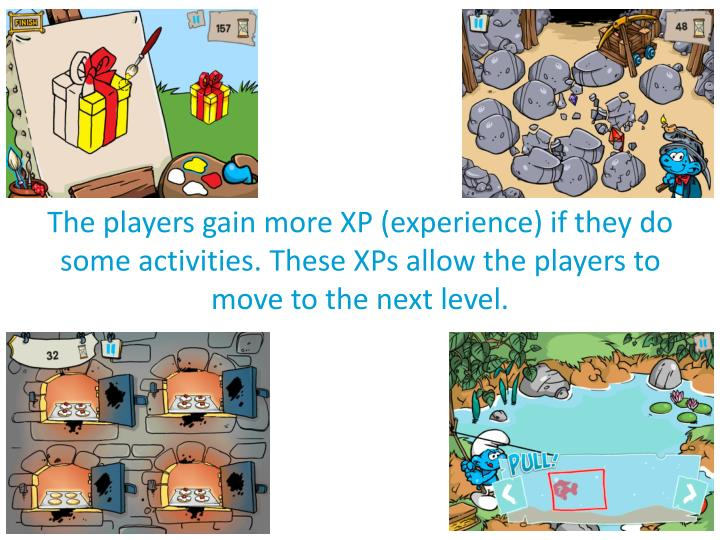 The players gain more XP (experience) if they do some activities. These XPs allow the players to move to the next level