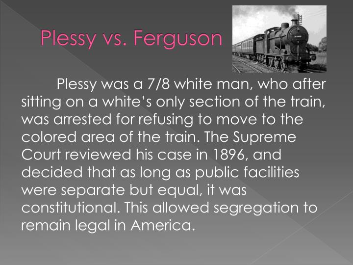 plessy vs ferguson Plessy vs ferguson, judgement, decided may 18, 1896 plessy v ferguson , 163, #15248 records of the supreme court of the united statesrecord group 267 national archives issued on may 18, 1896, the ruling in this supreme court case upheld a louisiana state law that allowed for equal but separate accommodations for the white and colored.