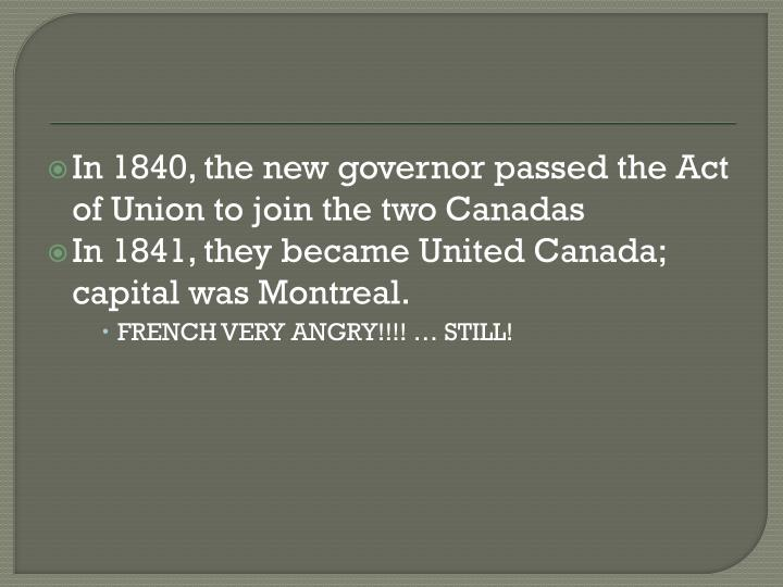 In 1840, the new governor passed the Act of Union to join the two
