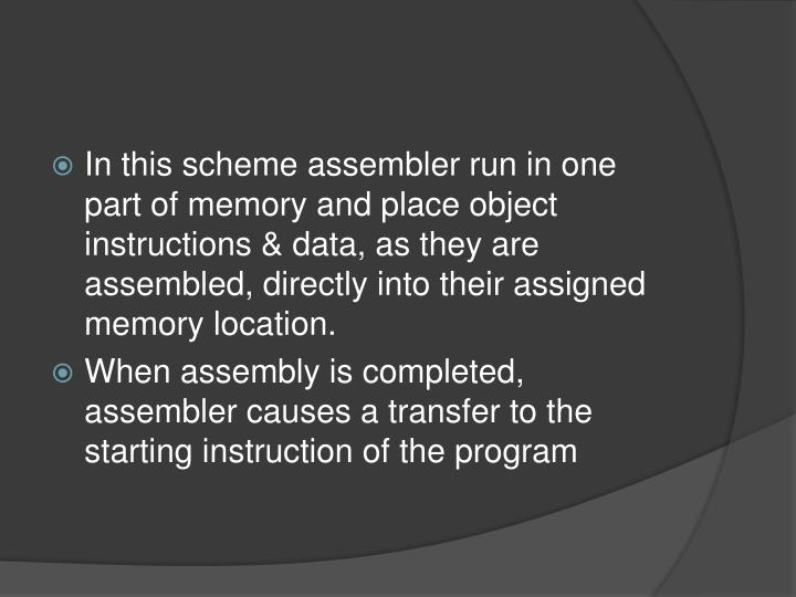 In this scheme assembler run in one part of memory and place object instructions & data, as they are assembled, directly into their assigned memory location.