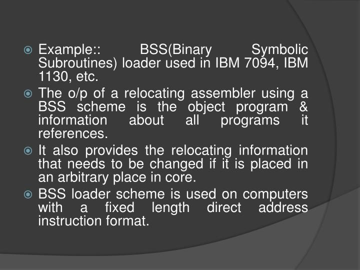 Example:: BSS(Binary Symbolic Subroutines) loader used in IBM 7094, IBM 1130, etc.