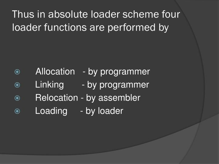 Thus in absolute loader scheme four loader functions are performed by