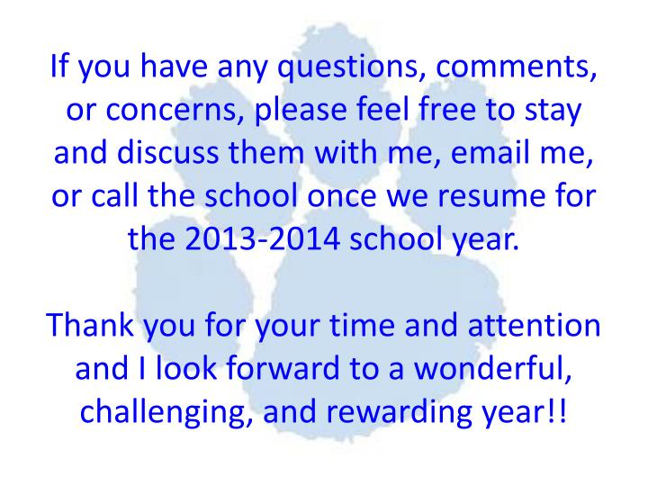 If you have any questions, comments, or concerns, please feel free to stay and discuss them with me, email me, or call the school once we resume for the 2013-2014 school year.