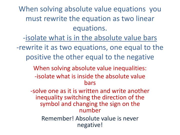 When solving absolute value equations  you must rewrite the equation as two linear equations.