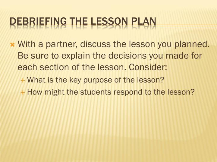 With a partner, discuss the lesson you planned. Be sure to explain the decisions you made for each section of the lesson. Consider: