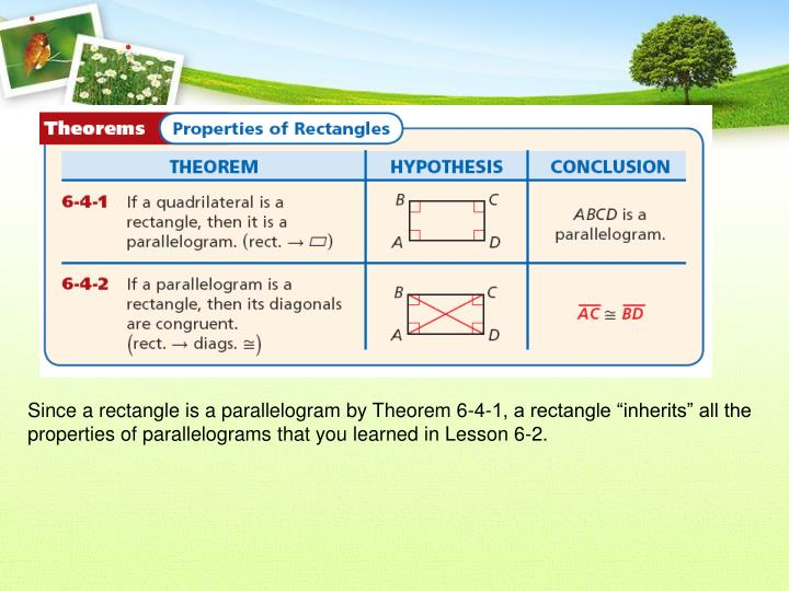 "Since a rectangle is a parallelogram by Theorem 6-4-1, a rectangle ""inherits"" all the properties of parallelograms that you learned in Lesson 6-2."