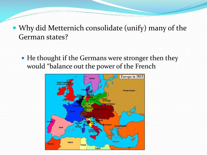 Why did Metternich consolidate (unify) many of the German states?