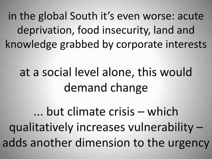 in the global South it's even worse: acute deprivation, food insecurity, land and knowledge grabbed by corporate interests