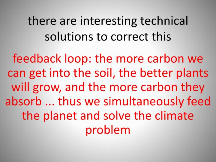 feedback loop: the more carbon we can get into the soil, the better plants will grow, and the more carbon they absorb ... thus we simultaneously feed the planet and solve the