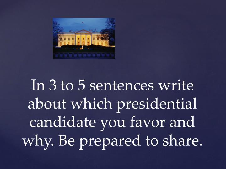 In 3 to 5 sentences write about which presidential candidate you favor and why be prepared to share