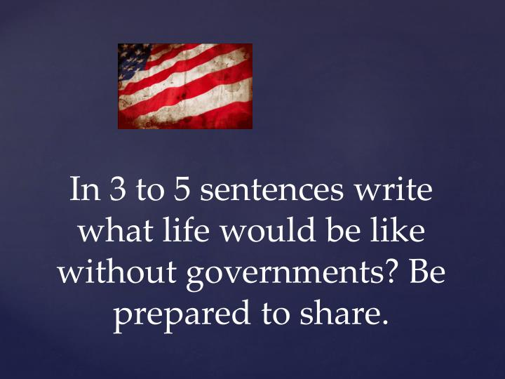 In 3 to 5 sentences write what life would be like without governments be prepared to share
