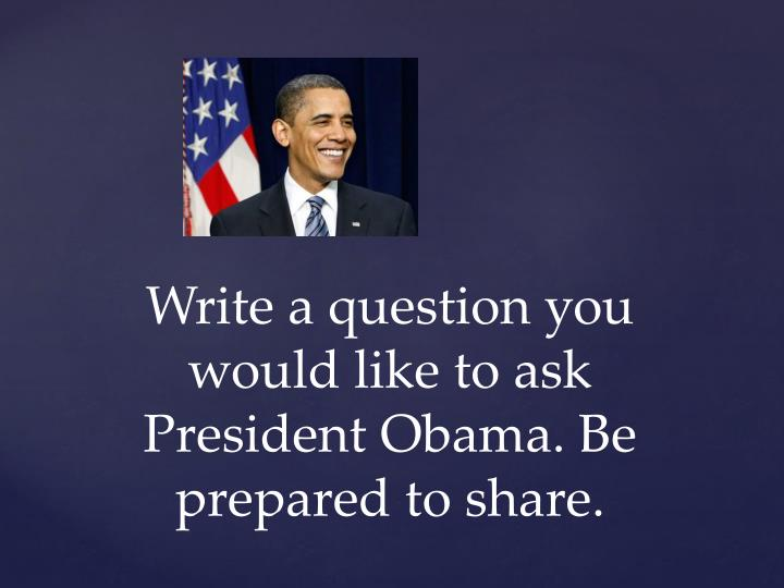 Write a question you would like to ask President Obama. Be prepared to share.