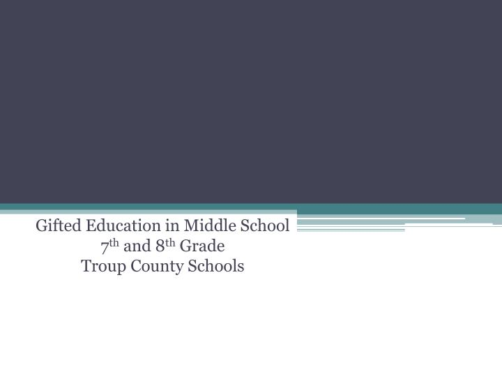 PPT - Gifted Education in Middle School 7 th and 8 th Grade Troup