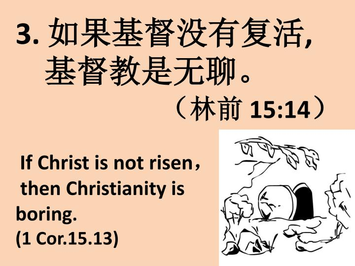 3 15 14 if christ is not risen then christianity is boring 1 cor 15 13
