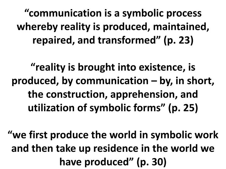 """communication is a symbolic process whereby reality is produced, maintained, repaired, and transformed"" (p. 23)"