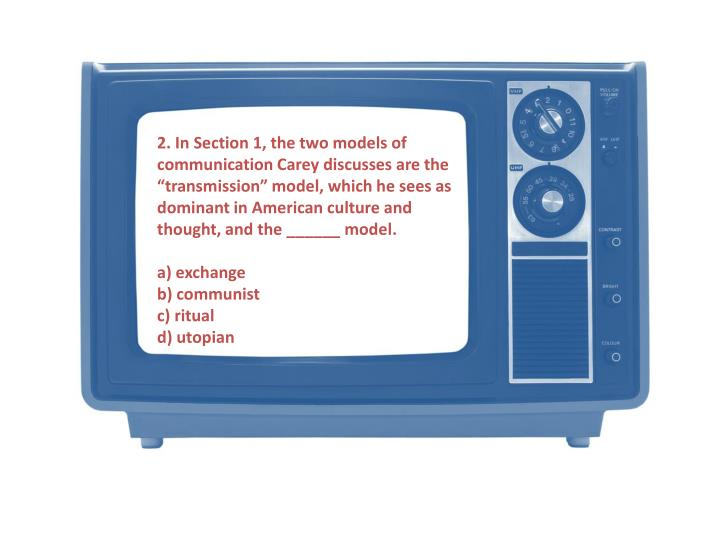 "2. In Section 1, the two models of communication Carey discusses are the ""transmission"" model, which he sees as dominant in American culture and thought, and the ______ model"