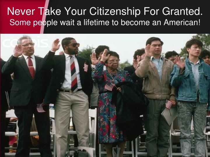 Never Take Your Citizenship For Granted.