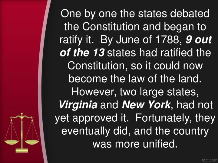 One by one the states debated the Constitution and began to ratify it.  By June of 1788,
