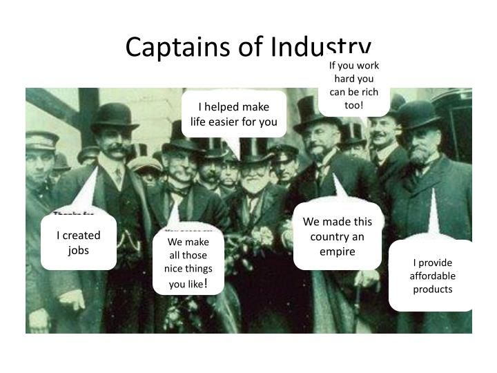 the importance of the work of captains of industry All captains of industry brought something new to the table, whether it was transportation, efficiency, or quality carnegie and his company were known for using steel to enforce and repair aged wooden railroad bridges.