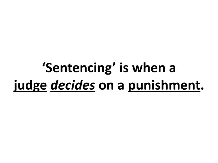 'Sentencing' is when a