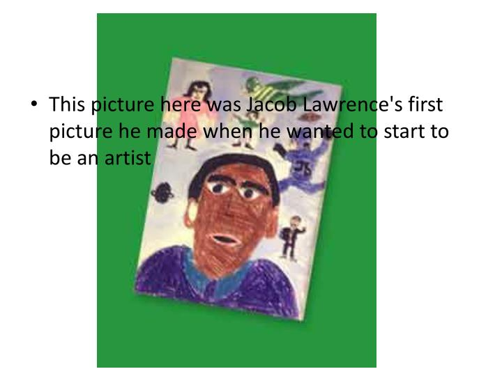 This picture here was Jacob Lawrence's first picture he made when he wanted to start to be an artist