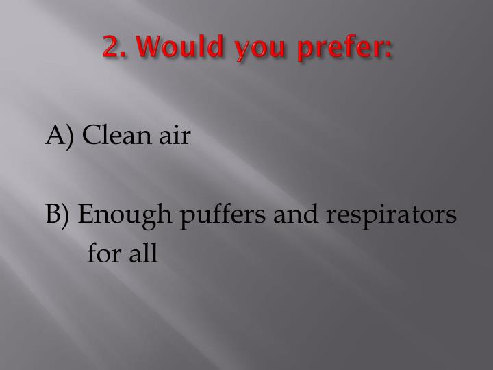 2. Would you prefer: