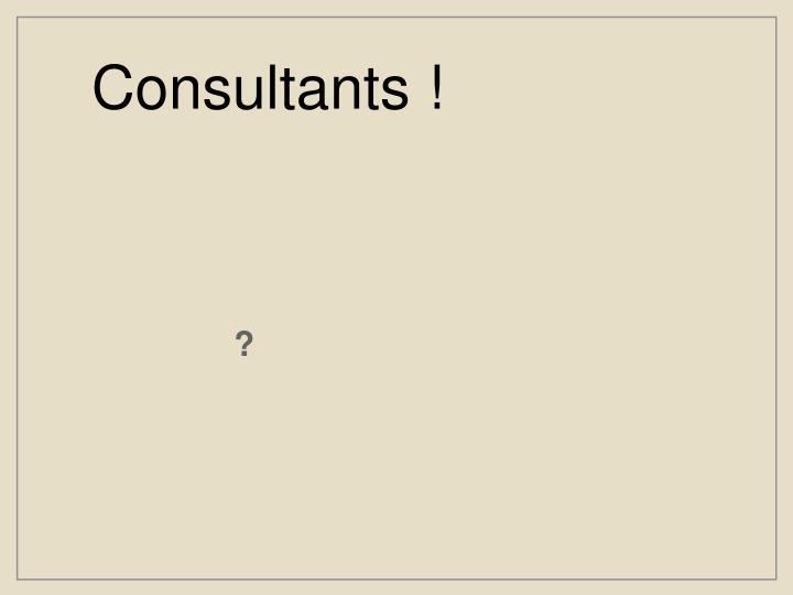Consultants !