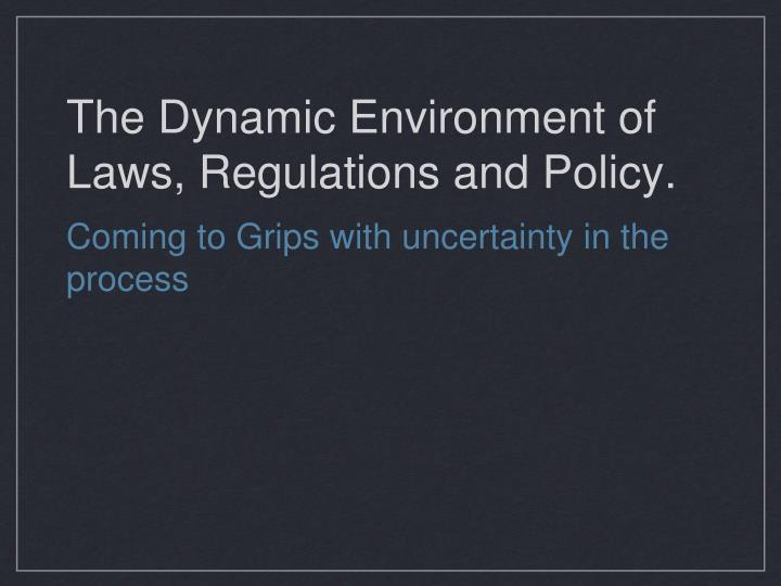 The dynamic environment of laws regulations and policy
